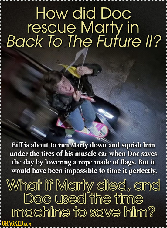 How did Doc rescue Marty in Back To The Future I? Biff is about to run Marty down and squish him under the tires of his muscle car when Doc saves the
