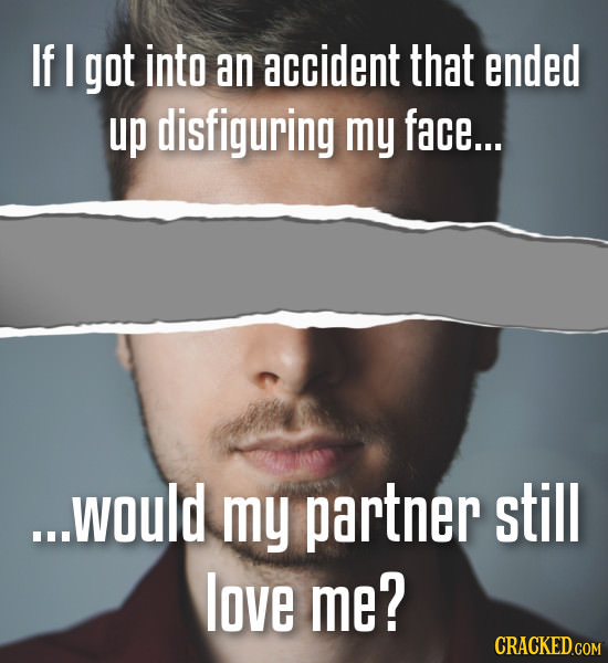 If I got into an accident that ended up disfiguring my face... ...would my partner still love me?