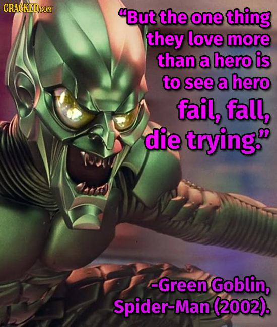 But the one thing they love more than a hero is to see a hero fail, fall, die trying. -Green Goblin, Spider-Man (2002).