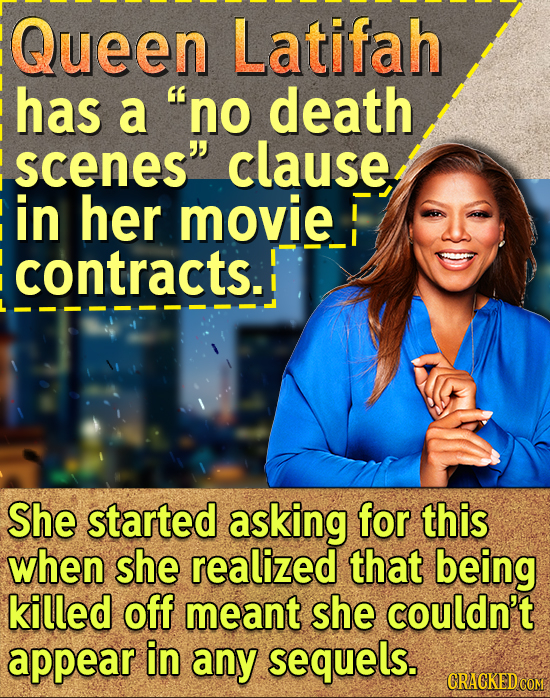 Queen Latifah has a no death scenes clause in her movie contracts. She started asking for this when she realized that being killed off meant she cou