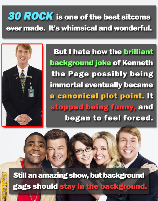 30 ROCK is one of the best sitcoms ever made. It's whimsical and wonderful. But I hate how the brilliant background joke of Kenneth the Page possibly