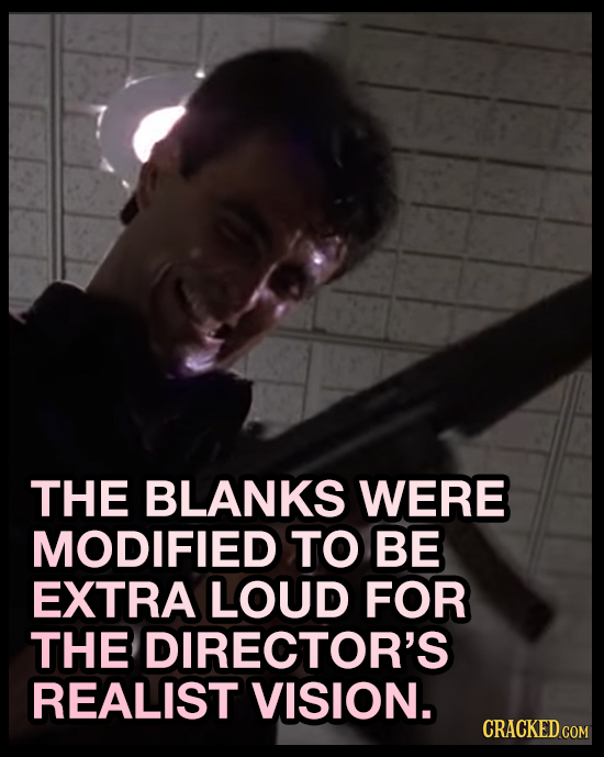 THE BLANKS WERE MODIFIED TO BE EXTRA LOUD FOR THE DIRECTOR'S REALIST VISION. CRACKED COM