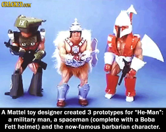CRACKEDCON E A Mattel toy designer created 3 prototypes for He-Man: a military man, a spaceman (complete with a Boba Fett helmet) and the now-famous