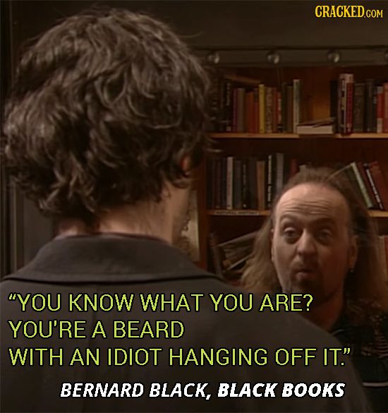 CRACKEDo COM YOU KNOW WHAT YOU ARE? YOU'RE A BEARD WITH AN IDIOT HANGING OFF IT. BERNARD BLACK, BLACK BOOKS