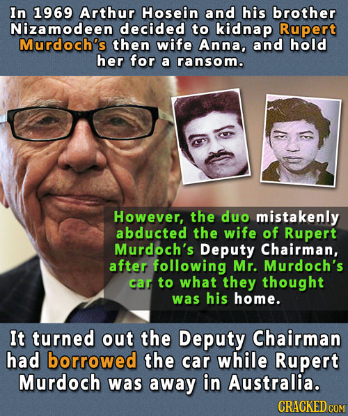 In 1969 Arthur Hosein and his brother Nizamodeen decided to kidnap Rupert Murdoch's then wife Anna, and hold her for a ransom. However, the duo mistak