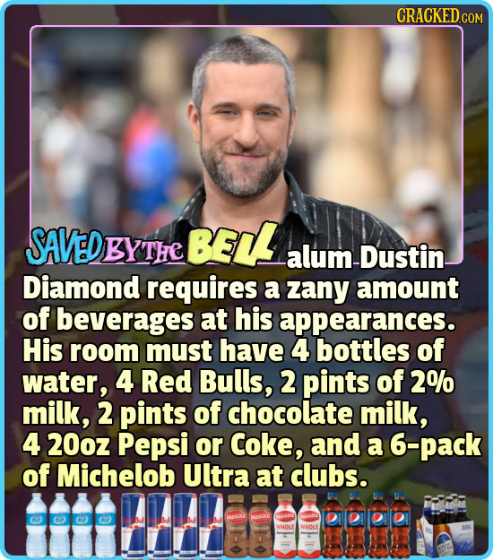 CRACKEDG COM EDBYTHE BELL alum -Dustin Diamond requires a zany amount of beverages at his appearances. His room must have 4 bottles of water, 4 Red Bu