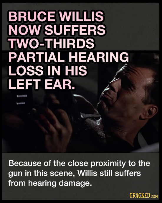 BRUCE WILLIS NOW SUFFERS TWO-THIRDS PARTIAL HEARING LOSS IN HIS LEFT EAR. Because of the close proximity to the gun in this scene, Willis still suffer