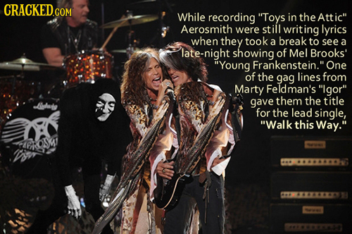 CRACKED.COM While recording Toys in the Att ic Aerosmith were still writing lyrics when they took a break to see a late-night showing of Mel Brooks'