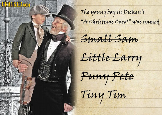 CRACKED CON The young boy in Dicken's A Christmas carol was named SMaL Sam Little Earry PunyP Pete Tiny Tim