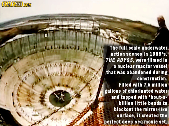 ORACKEDCON The full-scale underwater action scenes in 1989's, THE AByss, were filmed in a nuclear reactor vessel that was abandoned during constructio