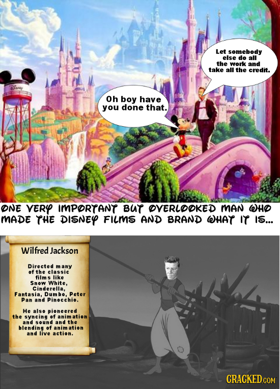 Let somebody else do all the work and take all the credit. Oh boy have you done that. ONE VERY IMPORTANT BUT OVERLOOKED MAN WHO MADE THE DISNEYP FILMS