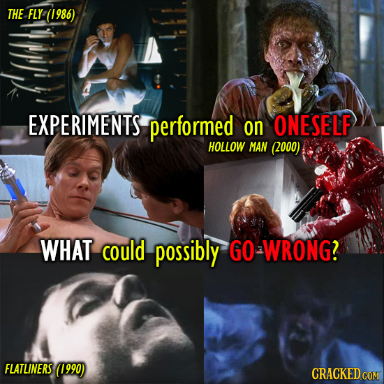 THE FLY Y-(1986) EXPERIMENTS performed on ONESELF HOLLOW MAN (2000) WHAT could possibly GO WRONG? FLATLINERS (1990) CRACKED COM