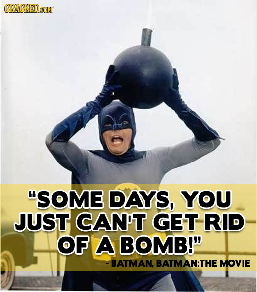 GRACKEDCON SOME DAYS, YOU JUST CAN'T GET RID OF A BOMB! - BATMAN, BATMAN: THE MOVIE