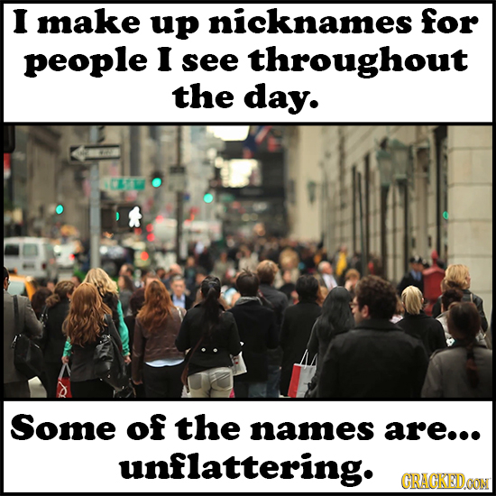 I make up nicknames for people I see throughout the day. Some of the names are... unflattering. GRACKEDOON