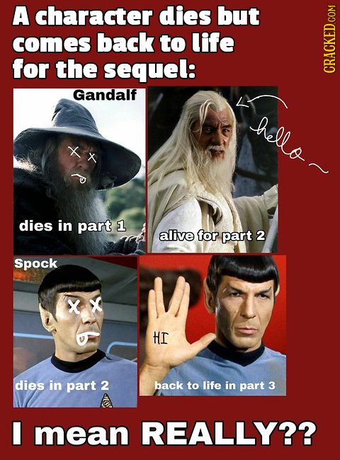 A character dies but comes back to life for the sequel: CRACKED COM Gandalf hello~ dies in part 1 alive for part 2 Spock X X HI dies in part 2 back to