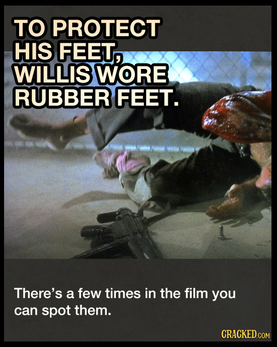 TO PROTECT HIS FEET, WILLIS WORE RUBBER FEET. There's a few times in the film you can spot them. CRACKED.COM