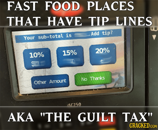 FAST FOOD PLACES THAT HAVE TIP LINES is Add tip? Your sub-total 15% 20% 10% No Thanks Other Amount $(250 AKA THE GUILT TAX