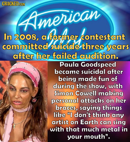 American In 2008, a former contestant committed suicide three years after her failed audition. Paula Goodspeed became suicidal after being made fun of