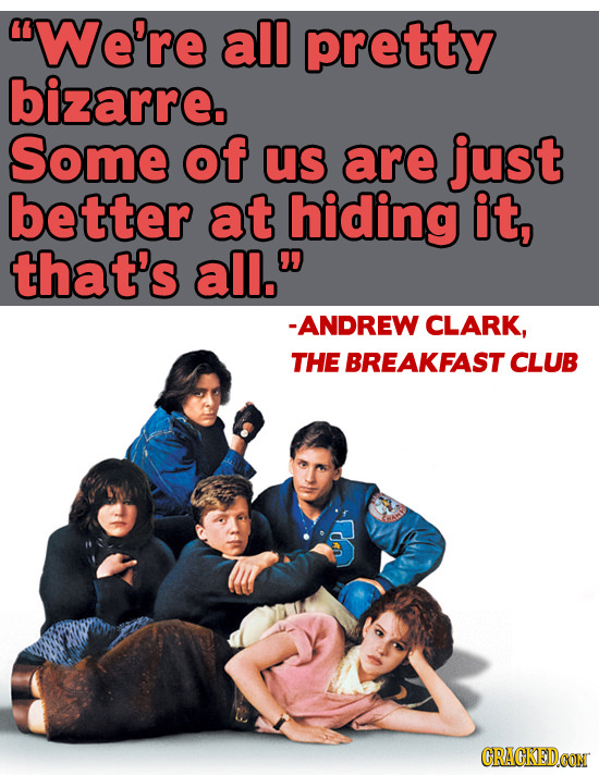 We're all pretty bizarre. Some of us are just better at hiding it, that's all. -ANDREW CLARK, THE BREAKFAST CLUB CRAGKEDCON