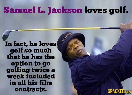 Samuel L. Jackson loves golf. In fact, he loves FOOTk golf So much that he has the option to go golfing twice a week included in all his film contract