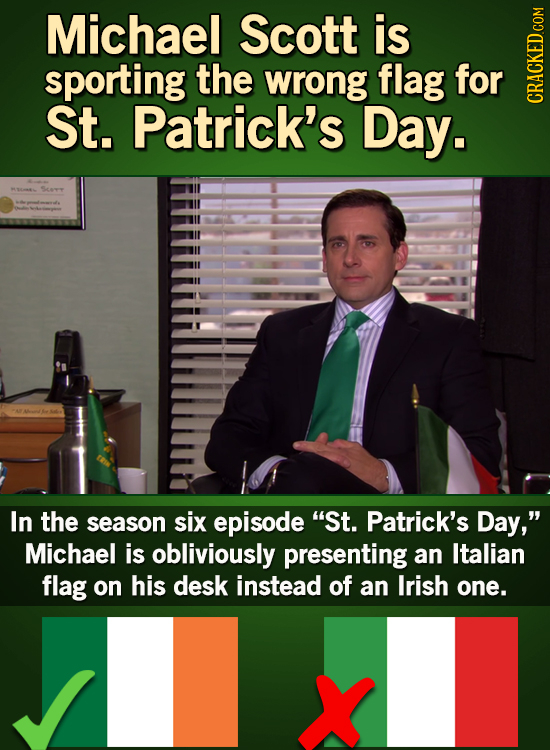 Michael Scott is sporting the wrong flag for St. Patrick's Day. CRAGh In the season six episode St. Patrick's Day, Michael is obliviously presenting