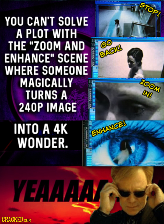 STOP! YOU CAN'T SOLVE A PLOT WITH THE ZOOM AND ENHANCE SCENE BACK WHERE SOMEONE MAGICALLY ZOOM TURNS A IN! 240P IMAGE INTO A 4K ENHANCE! WONDER. YEA