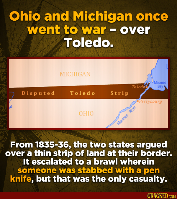 Ohio and Michigan once went to war - over Toledo. MICHIGAN Maumee Toledee Bay Disputed Toledo Strip Perrysburg OHIO River Maumee From 1835-36, the two