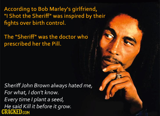 According to Bob Marley's girlfriend, I Shot the Sheriff was inspired by their fights over birth control. The Sheriff was the doctor who prescribe