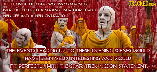 THE BEGINING OF STAR TREK INTO DARKNESS INTRODUICED Us TO A STRANGE NEW WORLD WITH NEW LIFE AND A NEW CIVILIZATION THE EVENTS LEADING uP TO THESE OPEN