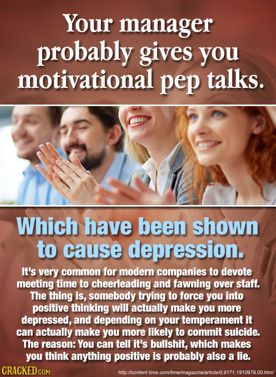 Your manager probably gives you motivational pep talks. Which have been shown to cause depression. It's very common for modern companies to devote mee