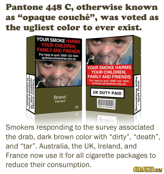Pantone 448 C, otherwise known as opaque couche, was voted as the ugliest color to ever exist. YOUR SMOKE HARMS YOUR CHILDREN, FAMILY AND FRIENDS Fo