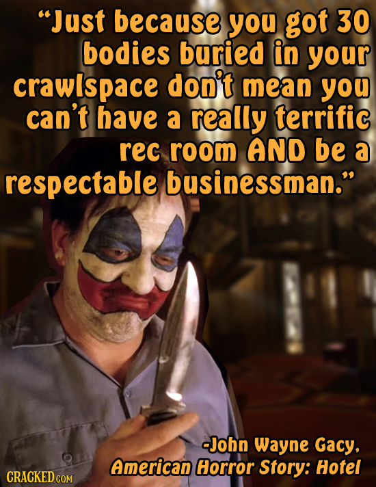 Just because you got 30 bodies buried in your crawlspace don't mean you can't have a really terrific rec room AND be a respectable businessman. -Joh