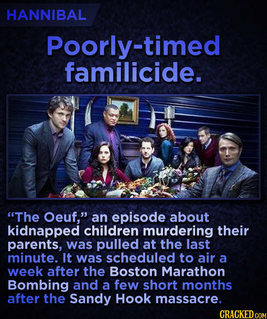 HANNIBAL Poorly-timed familicide. The Oeuf, an episode about kidnapped children murdering their parents, was pulled at the last minute. It was sched