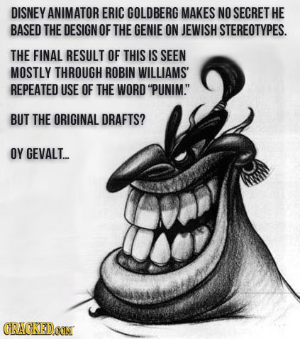 DISNEY ANIMATOR ERIC GOLDBERG MAKES NO SECRET HE BASED THE DESIGN OF THE GENIE ON JEWISH STEREOTYPES. THE FINAL RESULT OF THIS IS SEEN MOSTLY THROUGH