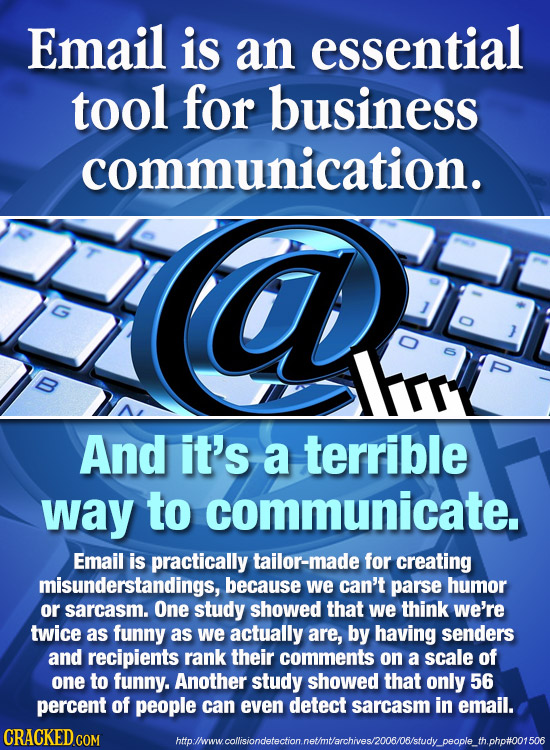 Email is an essential tool for business communication. S And it's a terrible way to communicate. Email is practically tailor-made for creating misunde