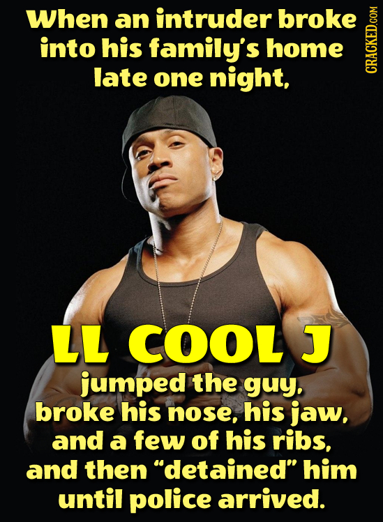 When an intruder broke into his family's home late one night, CRAGh LL COOL J jumped the guy., broke his nose, his jaw, and a few of his ribs, and the