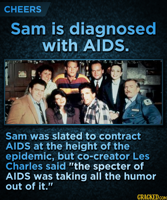 CHEERS Sam is diagnosed with AIDS. Sam was slated to contract AIDS at the height of the epidemic, but co-creator Les Charles said the specter of AIDS