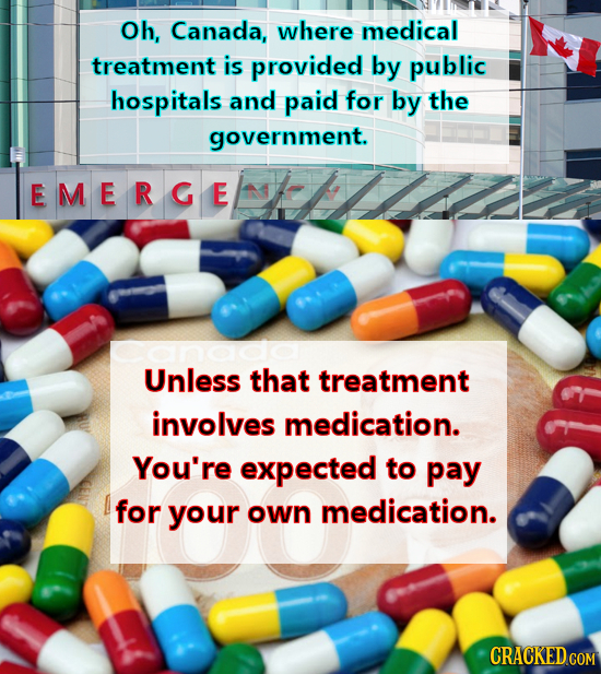 Oh, Canada, where medical treatment is provided by public hospitals and paid for by the government. EMERGE anado Unless that treatment involves medica