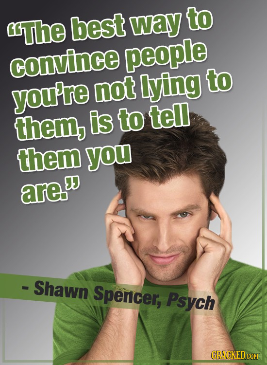 to The best way convince people not lying to you're them, is to tell them you are - Shawn Spencer, Psych
