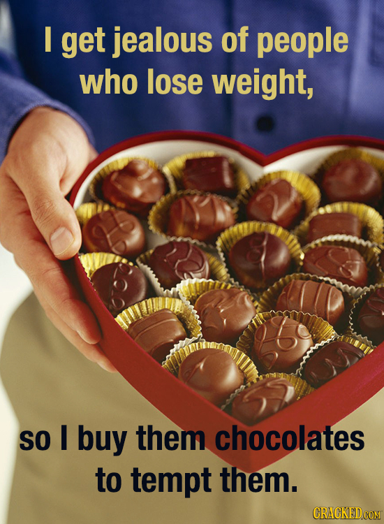 I get jealous of people who lose weight, SO I buy them chocolates to tempt them. CRACKEDCON