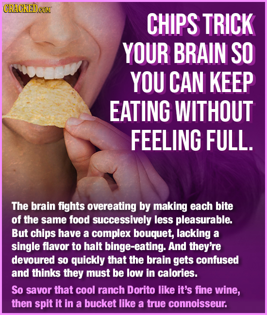 CRACKEDCOMT CHIPS TRICK YOUR BRAIN SO YOU CAN KEEP EATING WITHOUT FEELING FULL. The brain fights overeating by making each bite of the same food succe