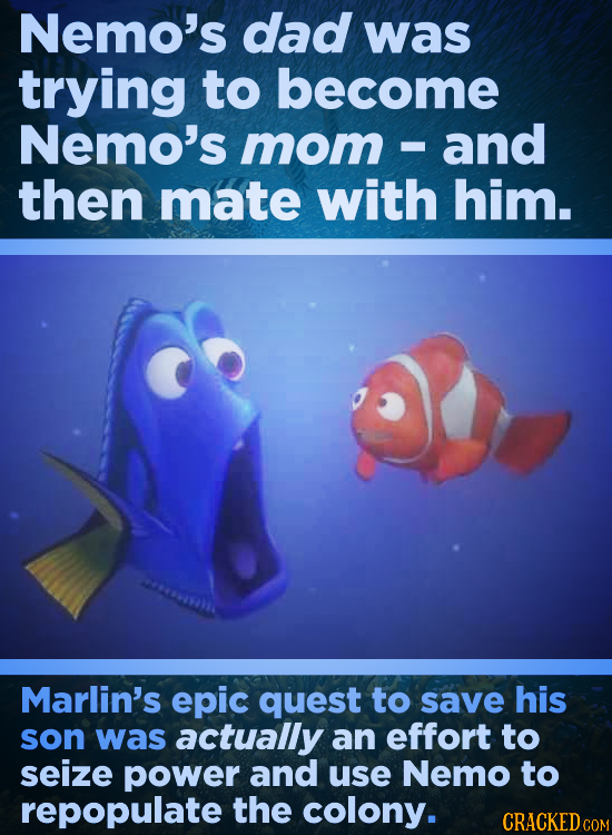 Nemo's dad was trying to become Nemo's mom and - then mate with him. Marlin's epic quest to save his son was actually an effort to seize power and use