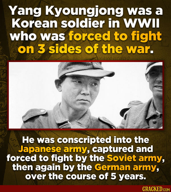 Yang Kyoungjong was a Korean soldier in WWll who was forced to fight on 3 sides of the war. He was conscripted into the Japanese army, captured and fo