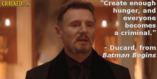 CRACKED COM Create enough hunger, and everyone becomes a criminal. - Ducard, from Batman Begins