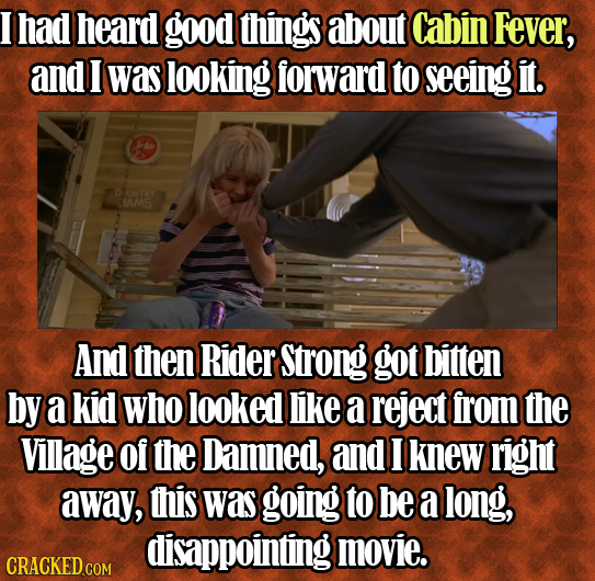 I had heard good things about Cabin Fever, and I was looking forward to seeing it. UNTAT IAMS And then Rider Strong got bitten by a kid who looked lik