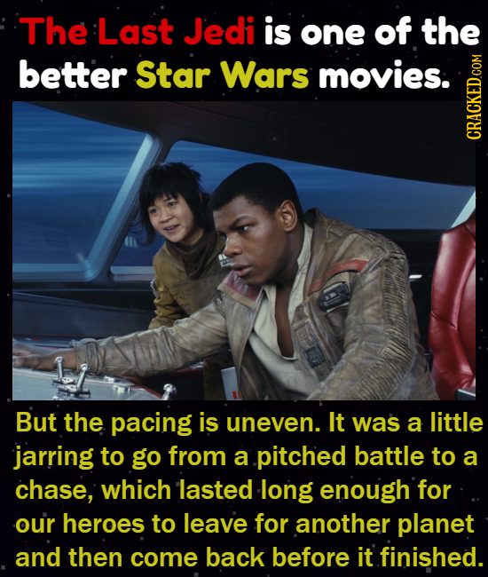 The Last Jedi is one of the better Star Wars movies. crath But the pacing is uneven. It was a little jarring to go from a pitched battle to a chase, w