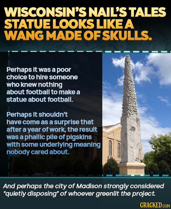 WISCONSIN'S NAIL'S TALES STATUE LOOKS LIKE A WANG MADEOF SKULLS. Perhaps it was a poor choice to hire someone who knew nothing about football to make