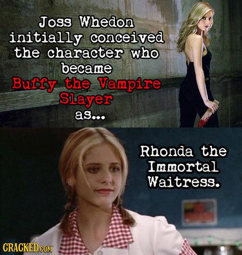 Joss Whedon initially conceived the character who became Buffy the Vampire Slayer as... Rhonda the Immortal Waitress. CRACKED COM