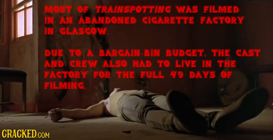 MOST CF TRAINSPOTTING WAS FILMED IN AN ABANDONED CIGNRETTE FACTORY IN LASCOW. DUE TO A BNRONIN-BIN BUDGET. THE GAST NND CRE ALSO HAD TO LIVE IN THE FA