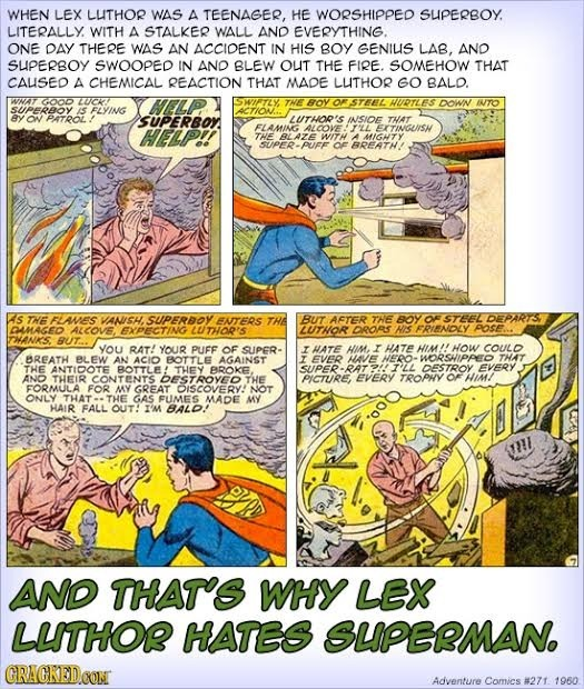 WHEN LEX LUITHOR WAS A TEENAGER, HE WORSHIPPED SUPERBOY. LITERALLY WITH A STALKER WALL AND EVERYTHING. ONE DAY THERE WAS AN ACCIOENT IN HIS BOY GENIUI